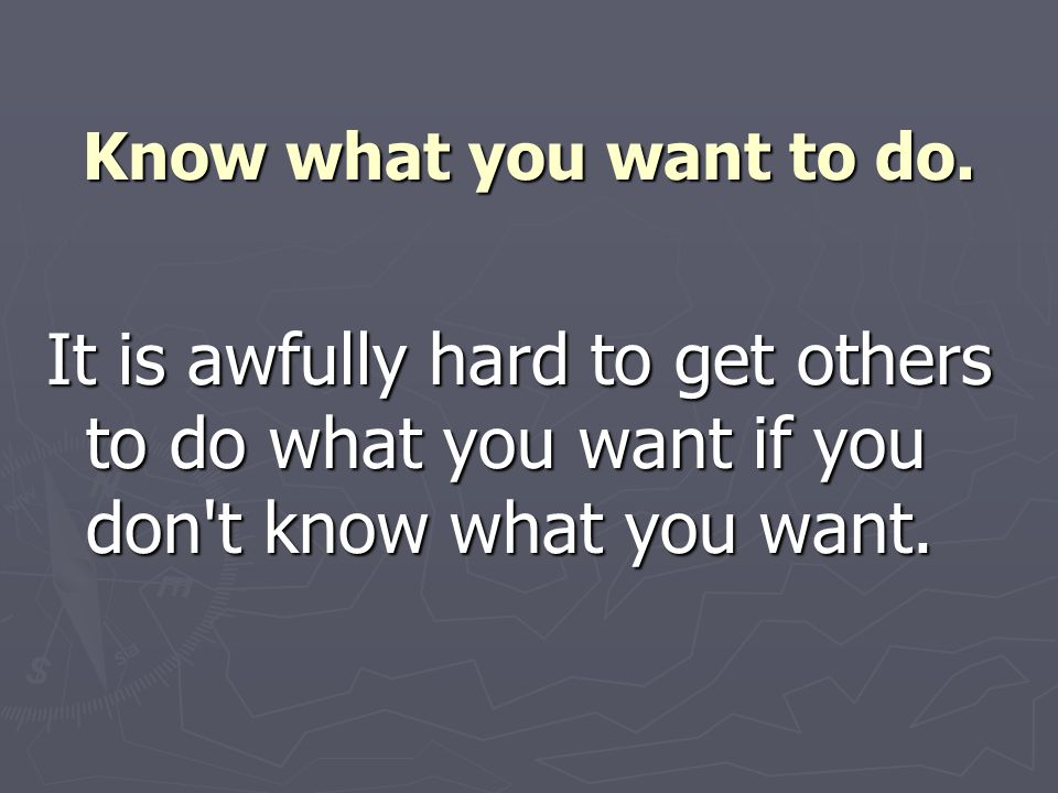 Know what you want to do. It is awfully hard to get others to do what you want if you don't know what you want.