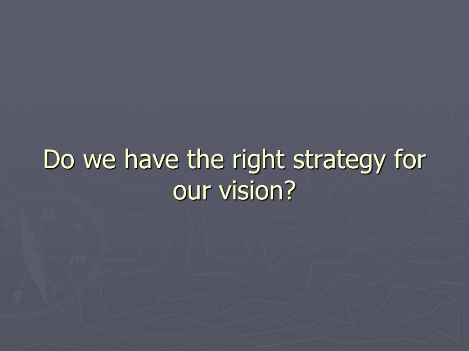 Do we have the right strategy for our vision?