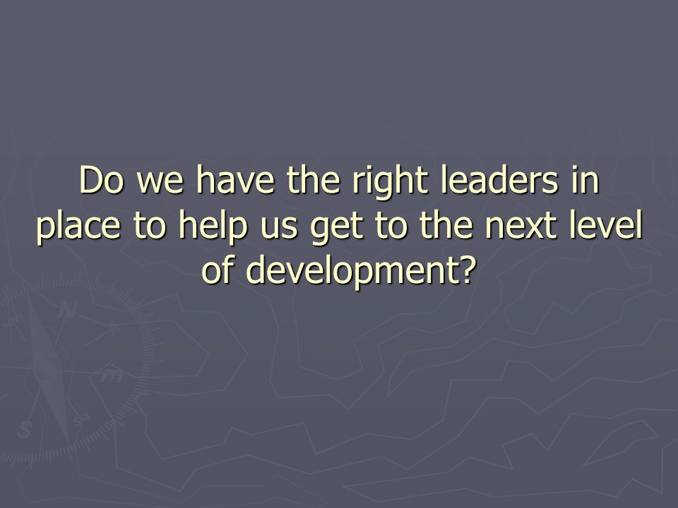 Do we have the right leaders in place to help us get to the next level of development?