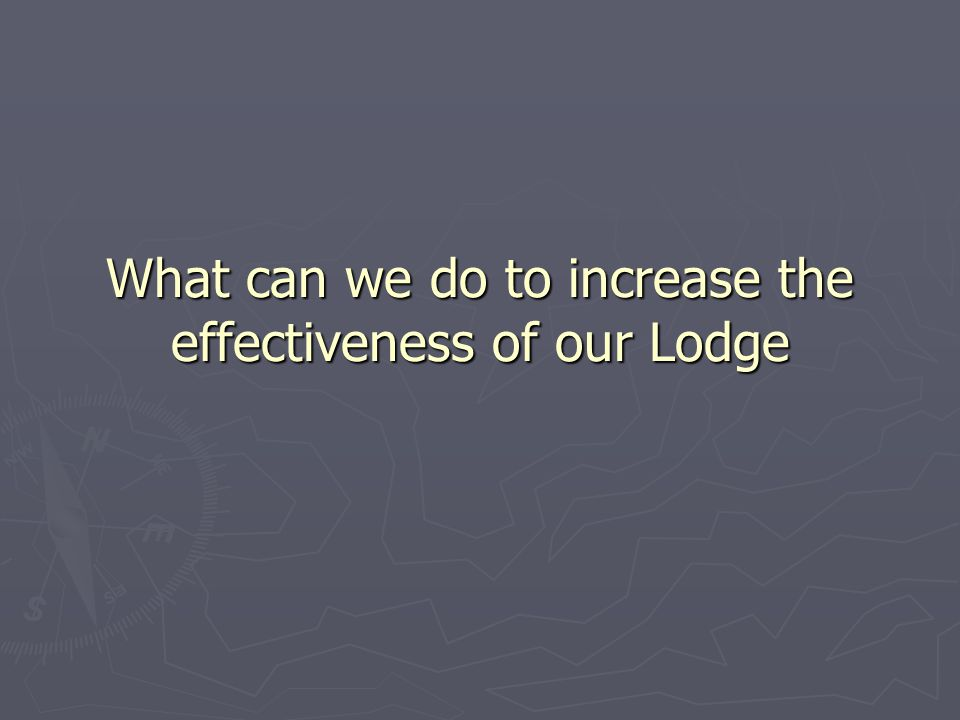 What can we do to increase the effectiveness of our Lodge