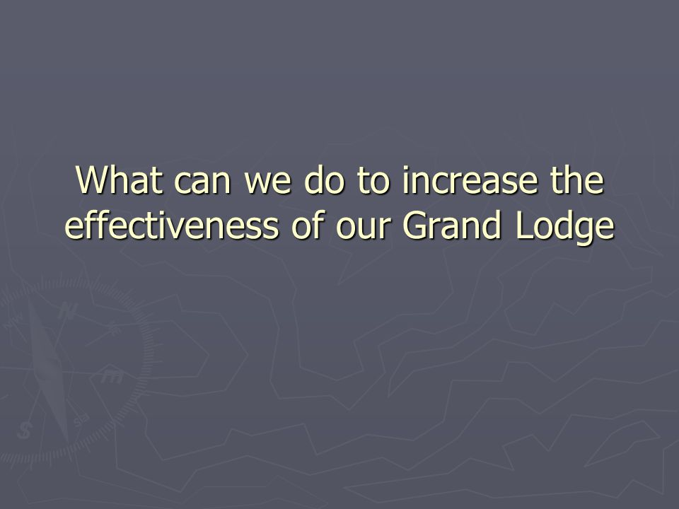 What can we do to increase the effectiveness of our Grand Lodge