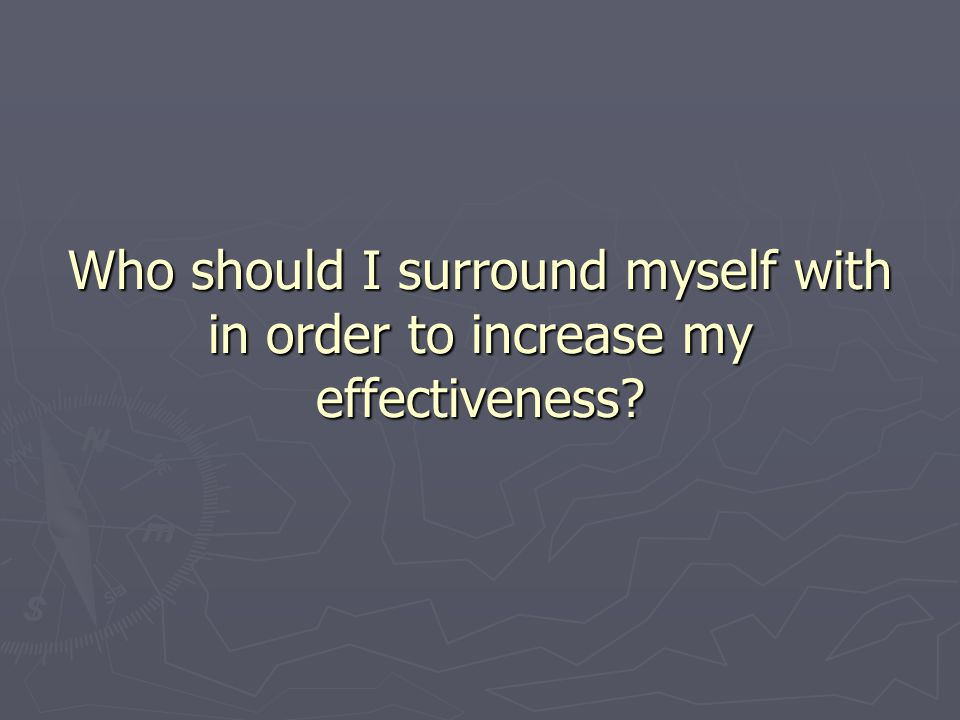 Who should I surround myself with in order to increase my effectiveness?