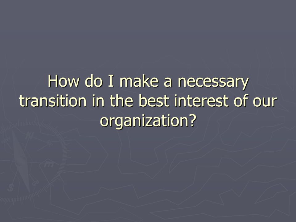 How do I make a necessary transition in the best interest of our organization?