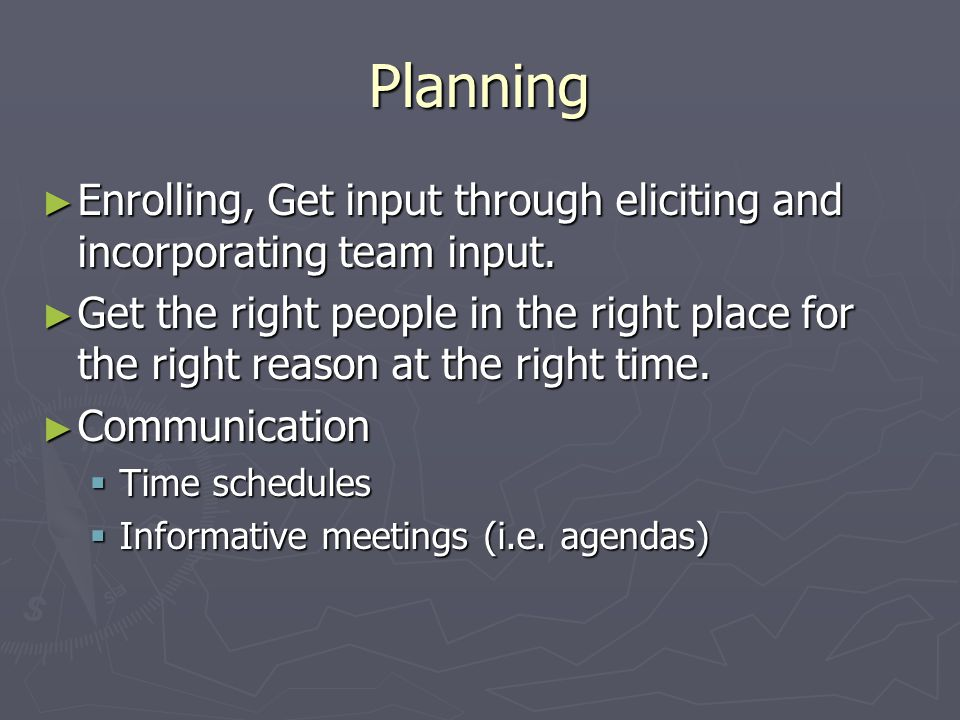 Planning ► Enrolling, Get input through eliciting and incorporating team input. ► Get the right people in the right place for the right reason at the