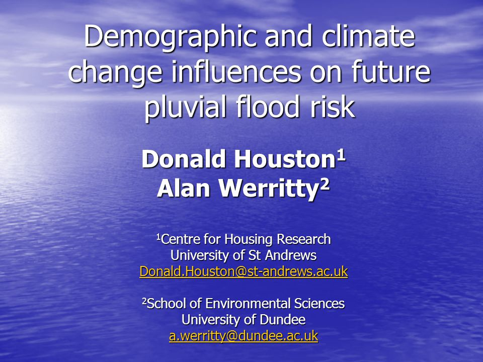 Demographic and climate change influences on future pluvial flood risk Donald Houston 1 Alan Werritty 2 1 Centre for Housing Research University of St Andrews Donald.Houston@st-andrews.ac.uk 2 School of Environmental Sciences University of Dundee a.werritty@dundee.ac.uk