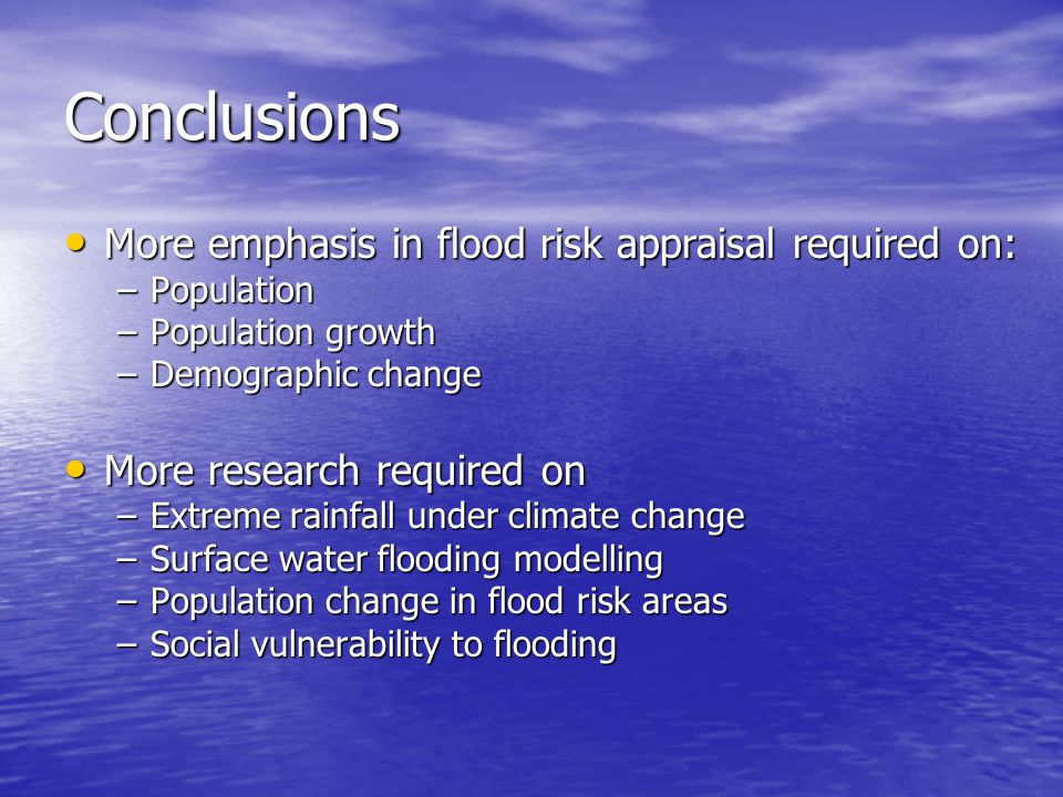 Conclusions More emphasis in flood risk appraisal required on: More emphasis in flood risk appraisal required on: –Population –Population growth –Demographic change More research required on More research required on –Extreme rainfall under climate change –Surface water flooding modelling –Population change in flood risk areas –Social vulnerability to flooding