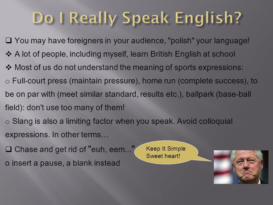  You may have foreigners in your audience, polish your language.