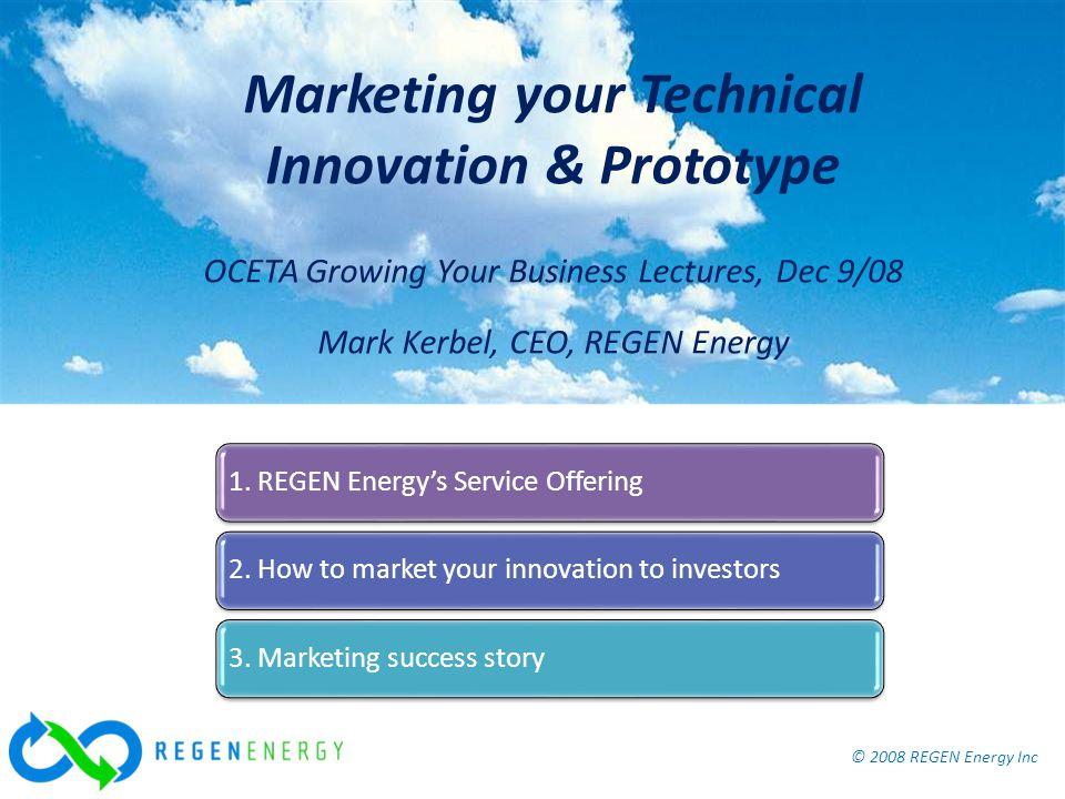© 2008 REGEN Energy Inc Marketing your Technical Innovation & Prototype, OCETA Dec 9/08 © 2008 REGEN Energy Inc Marketing your Technical Innovation & Prototype OCETA Growing Your Business Lectures, Dec 9/08 Mark Kerbel, CEO, REGEN Energy 1.