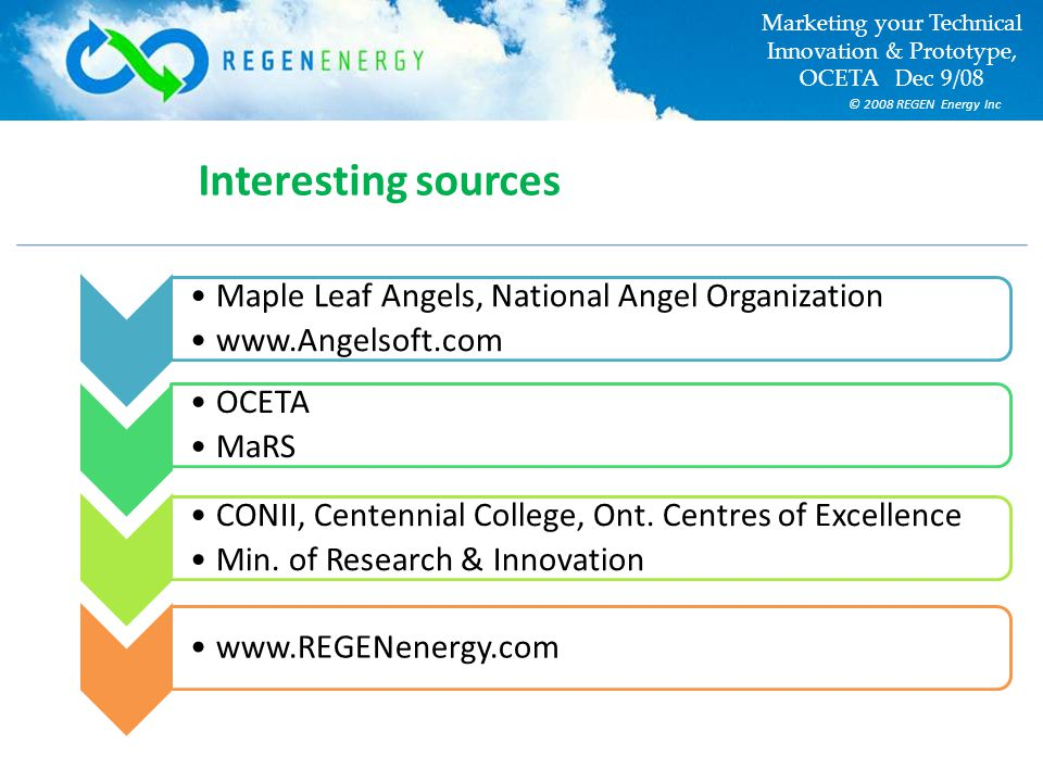 © 2008 REGEN Energy Inc Marketing your Technical Innovation & Prototype, OCETA Dec 9/08 Interesting sources Maple Leaf Angels, National Angel Organization www.Angelsoft.com OCETA MaRS CONII, Centennial College, Ont.