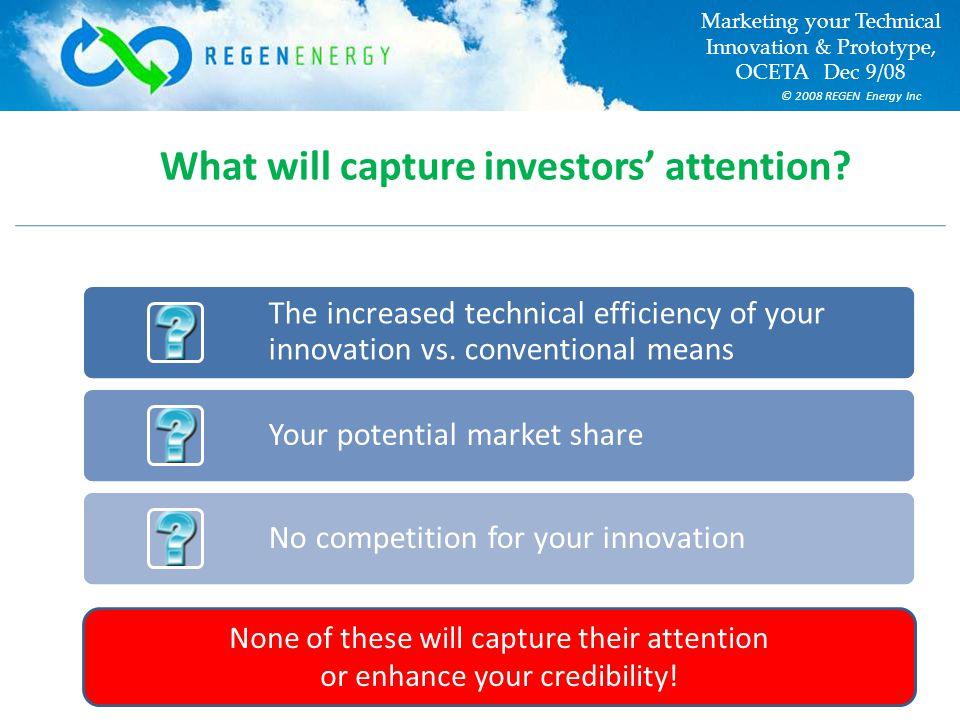 © 2008 REGEN Energy Inc Marketing your Technical Innovation & Prototype, OCETA Dec 9/08 What will capture investors' attention.
