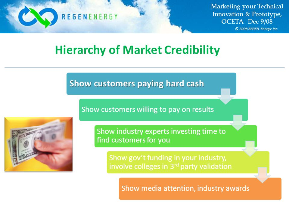© 2008 REGEN Energy Inc Marketing your Technical Innovation & Prototype, OCETA Dec 9/08 Hierarchy of Market Credibility Show customers paying hard cash Show customers willing to pay on results Show industry experts investing time to find customers for you Show gov't funding in your industry, involve colleges in 3 rd party validation Show media attention, industry awards