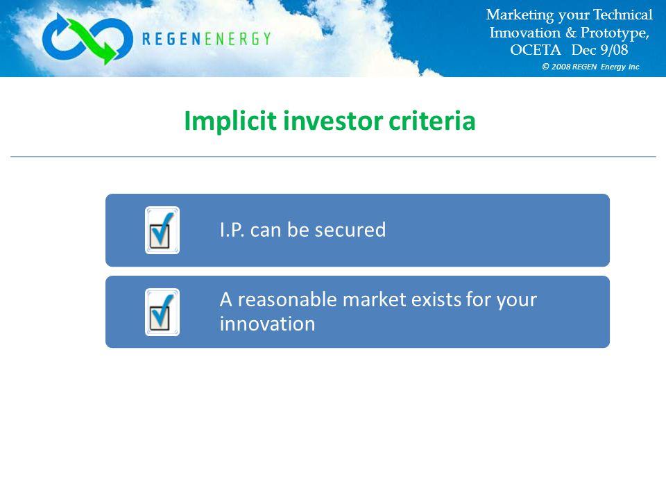 © 2008 REGEN Energy Inc Marketing your Technical Innovation & Prototype, OCETA Dec 9/08 Implicit investor criteria I.P.