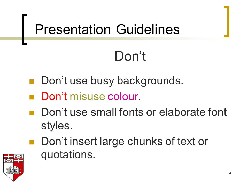 4 Don't Don't use busy backgrounds. Don't misuse colour. Don't use small fonts or elaborate font styles. Don't insert large chunks of text or quotatio