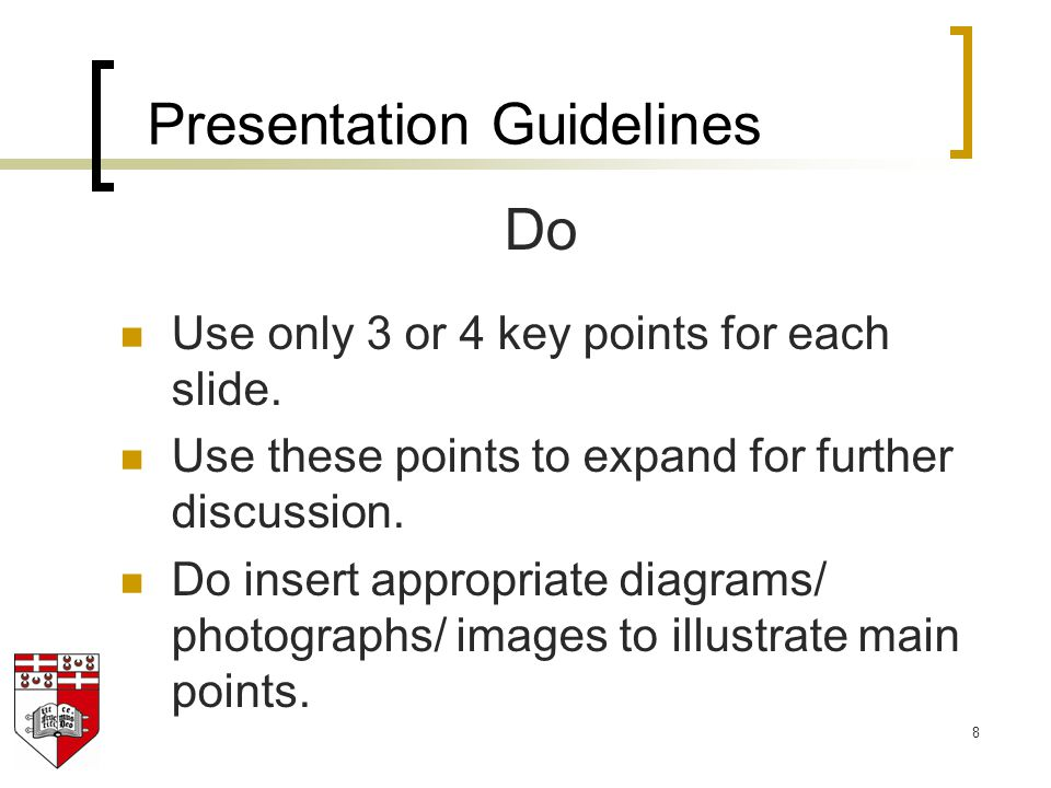 8 Do Use only 3 or 4 key points for each slide. Use these points to expand for further discussion. Do insert appropriate diagrams/ photographs/ images