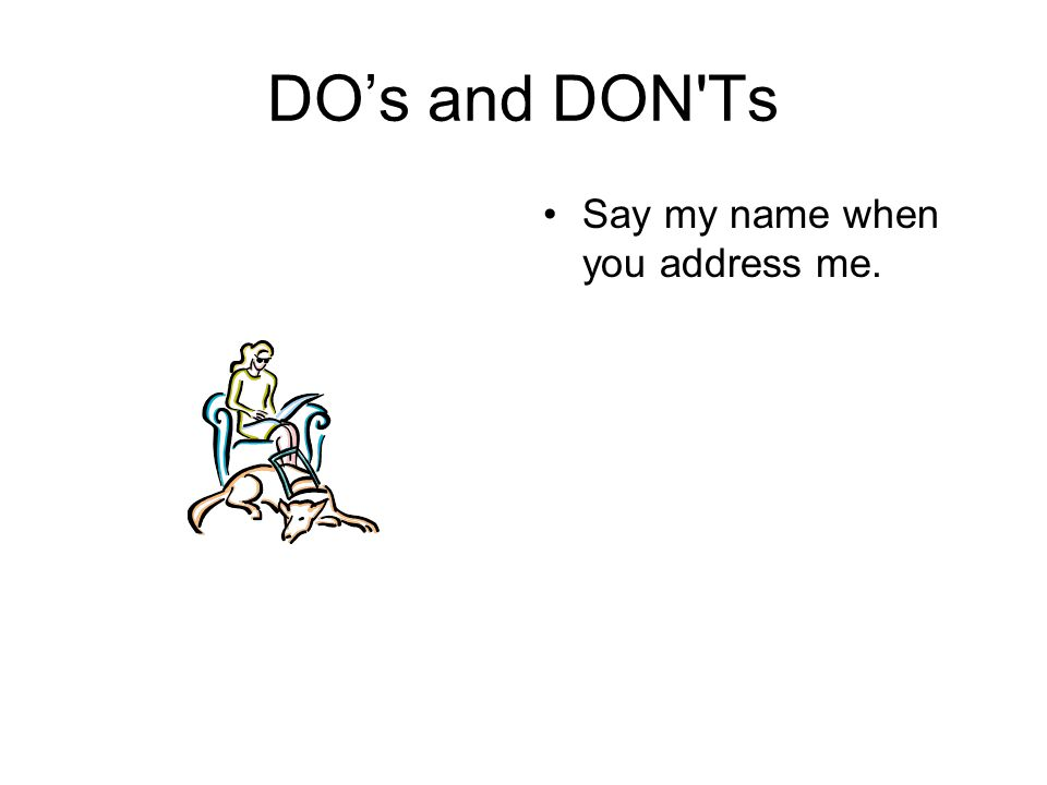 DO's and DON'Ts Say my name when you address me.