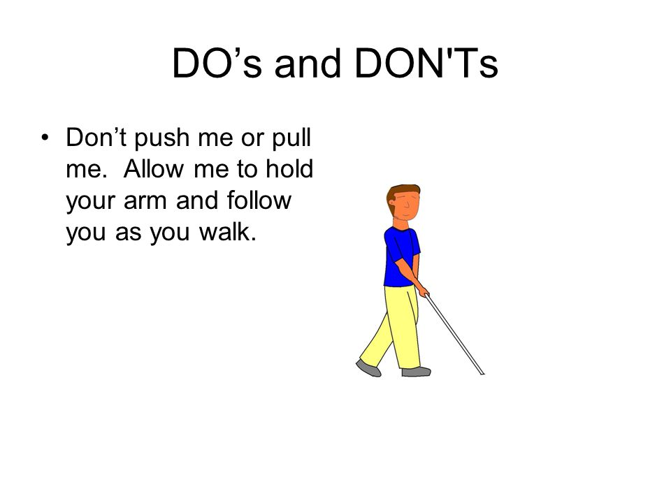 DO's and DON'Ts Don't push me or pull me. Allow me to hold your arm and follow you as you walk.