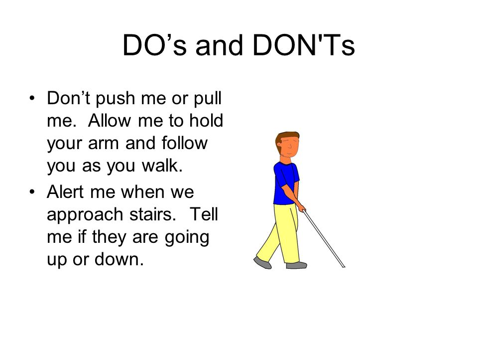 DO's and DON'Ts Don't push me or pull me. Allow me to hold your arm and follow you as you walk. Alert me when we approach stairs. Tell me if they are
