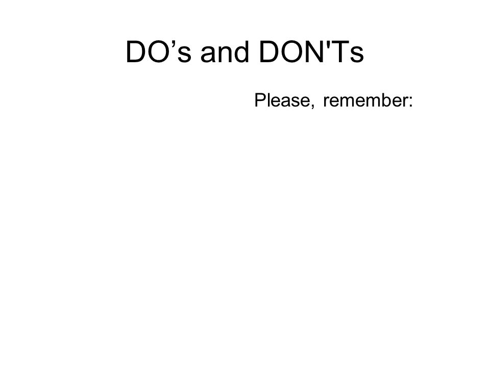 DO's and DON'Ts Please, remember: