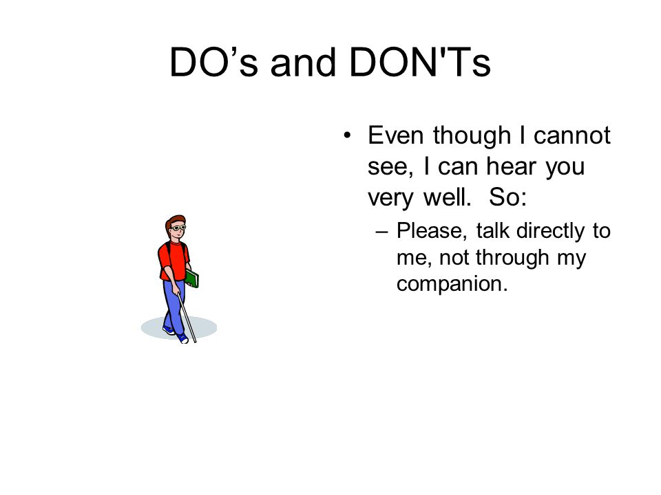 DO's and DON'Ts Even though I cannot see, I can hear you very well. So: –Please, talk directly to me, not through my companion.