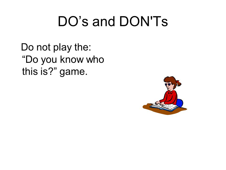 "DO's and DON'Ts Do not play the: ""Do you know who this is?"" game."