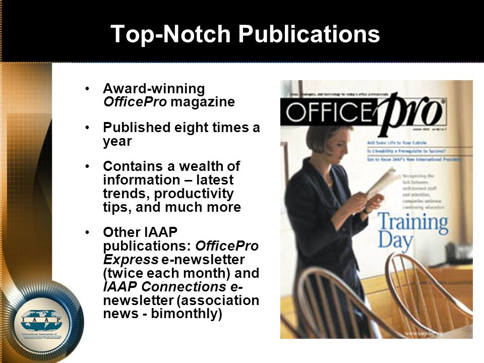 Top-Notch Publications Award-winning OfficePro magazine Published eight times a year Contains a wealth of information – latest trends, productivity tips, and much more Other IAAP publications: OfficePro Express e-newsletter (twice each month) and IAAP Connections e- newsletter (association news - bimonthly)