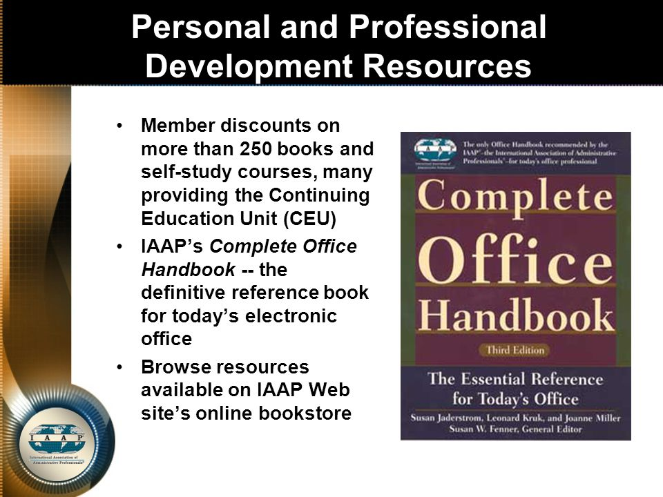 Personal and Professional Development Resources Member discounts on more than 250 books and self-study courses, many providing the Continuing Education Unit (CEU) IAAP's Complete Office Handbook -- the definitive reference book for today's electronic office Browse resources available on IAAP Web site's online bookstore