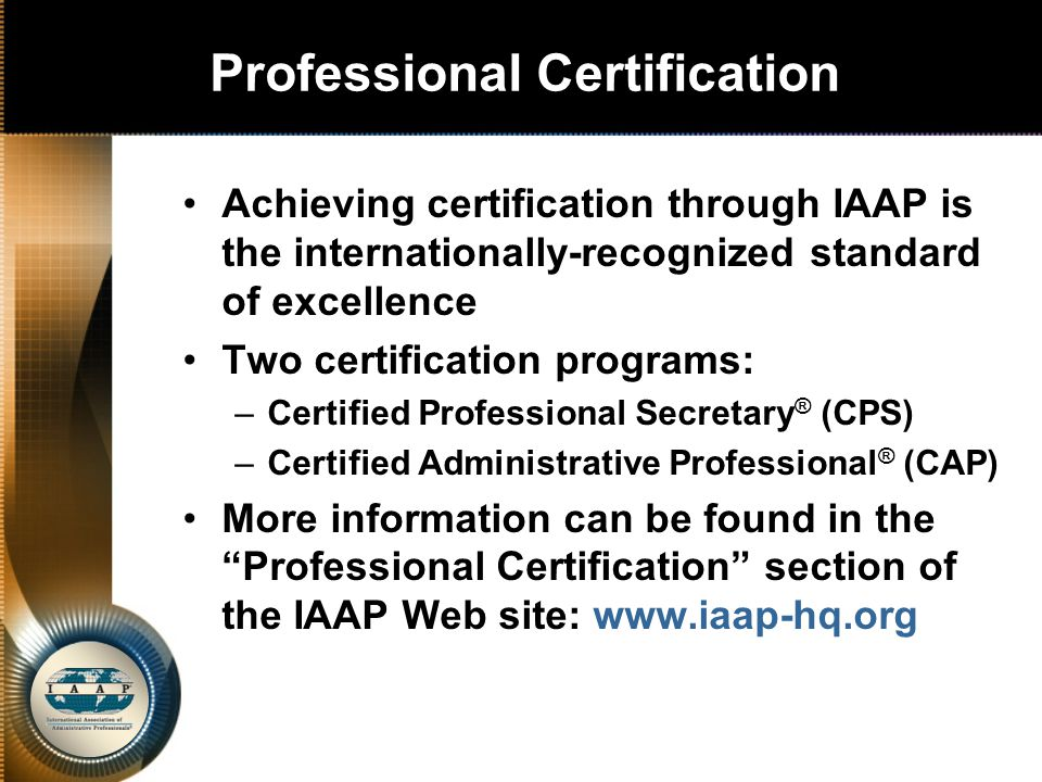 Professional Certification Achieving certification through IAAP is the internationally-recognized standard of excellence Two certification programs: –Certified Professional Secretary ® (CPS) –Certified Administrative Professional ® (CAP) More information can be found in the Professional Certification section of the IAAP Web site: www.iaap-hq.org
