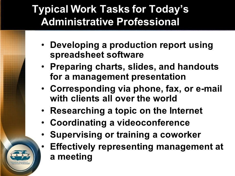 Typical Work Tasks for Today's Administrative Professional Developing a production report using spreadsheet software Preparing charts, slides, and handouts for a management presentation Corresponding via phone, fax, or e-mail with clients all over the world Researching a topic on the Internet Coordinating a videoconference Supervising or training a coworker Effectively representing management at a meeting