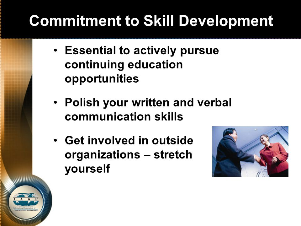 Commitment to Skill Development Essential to actively pursue continuing education opportunities Polish your written and verbal communication skills Get involved in outside organizations – stretch yourself