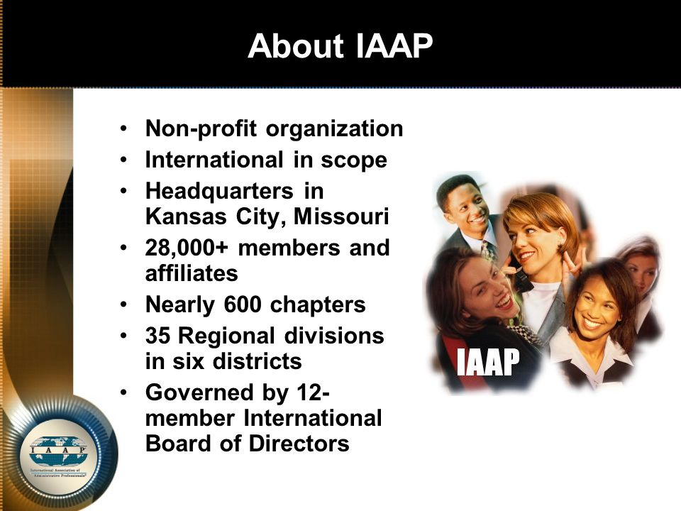 Association Mission and Vision The IAAP mission is to enhance the success of career-minded administrative professionals by providing opportunities for growth through education, community building and leadership development.