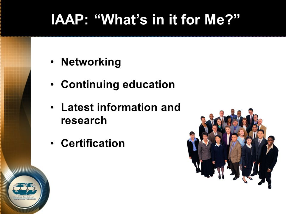 IAAP: What's in it for Me Networking Continuing education Latest information and research Certification