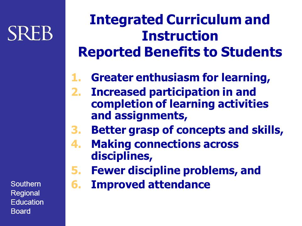 Southern Regional Education Board Integrated Curriculum and Instruction Reported Benefits to Students 1.Greater enthusiasm for learning, 2.Increased p