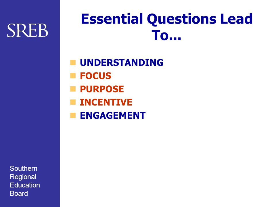 Southern Regional Education Board Essential Questions Lead To... UNDERSTANDING FOCUS PURPOSE INCENTIVE ENGAGEMENT