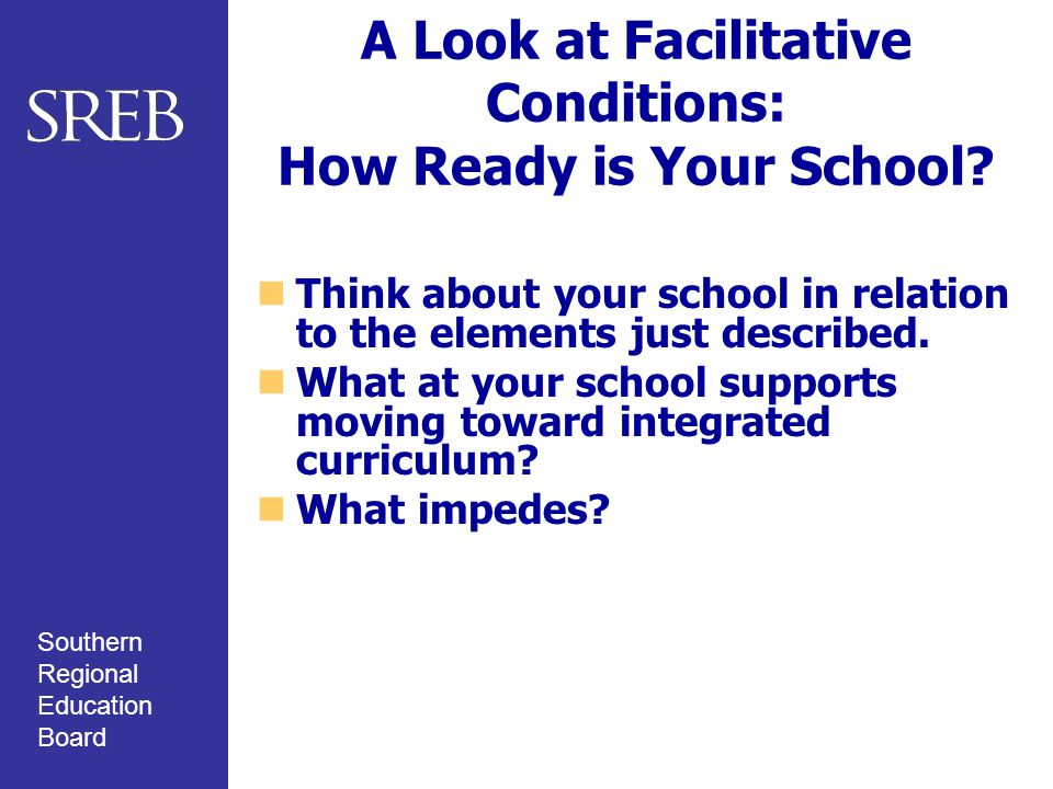 Southern Regional Education Board A Look at Facilitative Conditions: How Ready is Your School? Think about your school in relation to the elements jus
