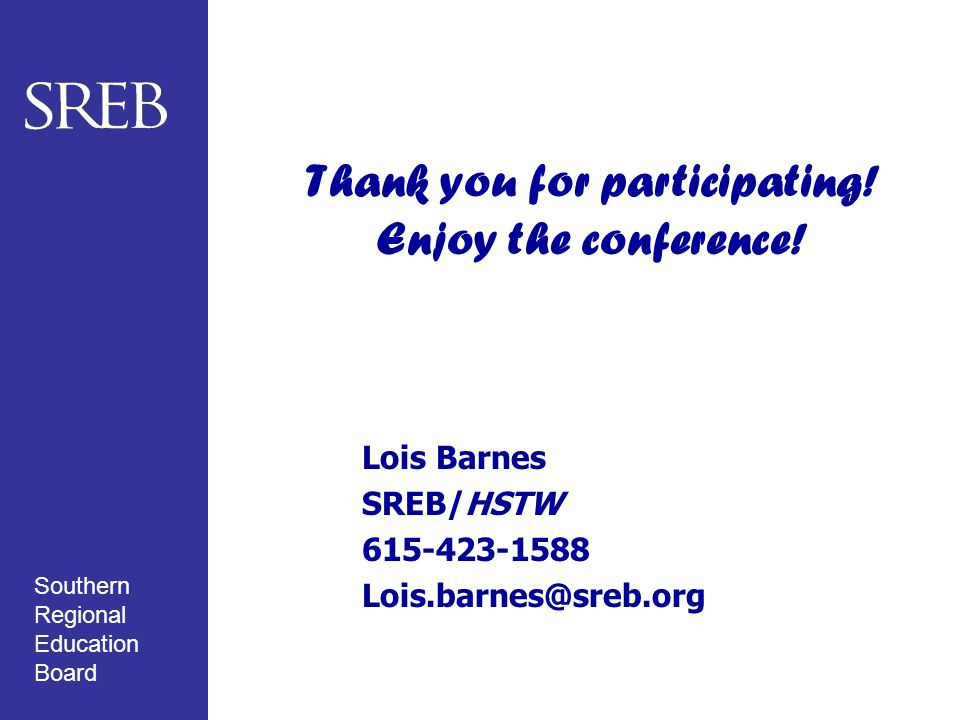 Southern Regional Education Board Thank you for participating! Enjoy the conference! Lois Barnes SREB/HSTW 615-423-1588 Lois.barnes@sreb.org