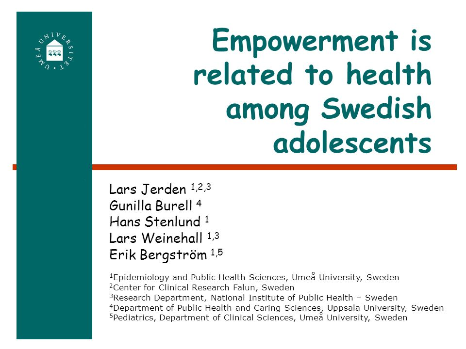 Empowerment is related to health among Swedish adolescents 1 Epidemiology and Public Health Sciences, Umeå University, Sweden 2 Center for Clinical Research Falun, Sweden 3 Research Department, National Institute of Public Health – Sweden 4 Department of Public Health and Caring Sciences, Uppsala University, Sweden 5 Pediatrics, Department of Clinical Sciences, Umeå University, Sweden Lars Jerden 1,2,3 Gunilla Burell 4 Hans Stenlund 1 Lars Weinehall 1,3 Erik Bergström 1,5