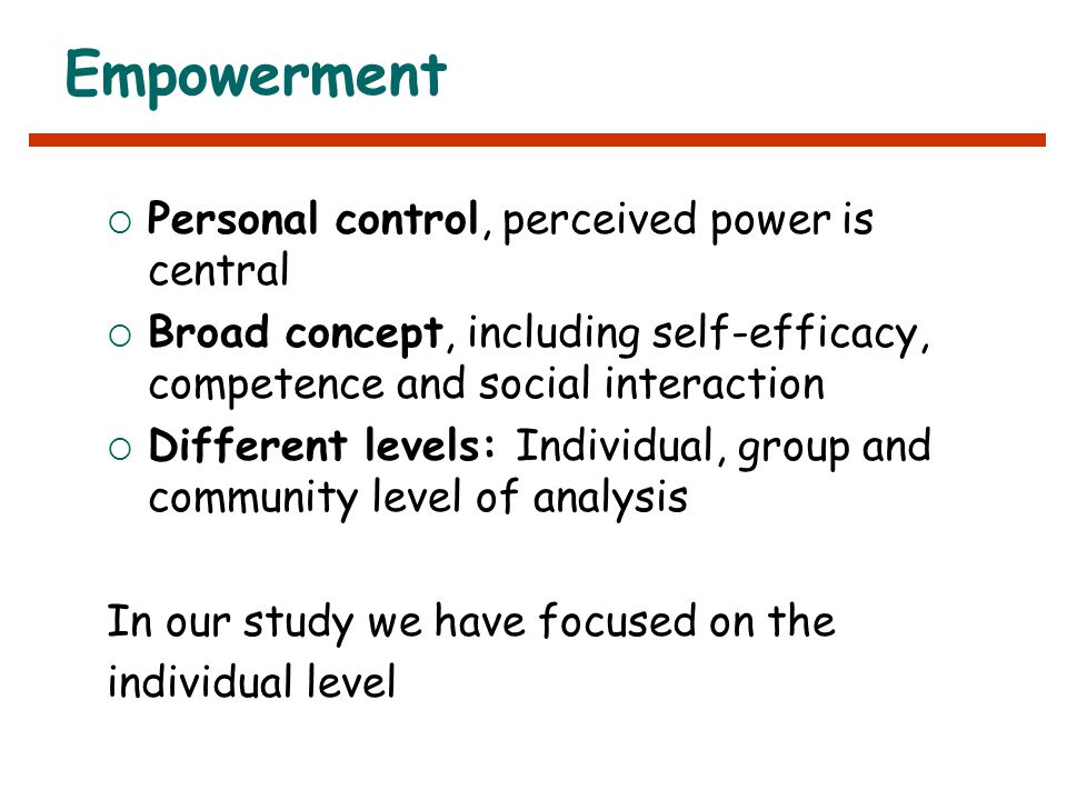 Empowerment  Personal control, perceived power is central  Broad concept, including self-efficacy, competence and social interaction  Different levels: Individual, group and community level of analysis In our study we have focused on the individual level