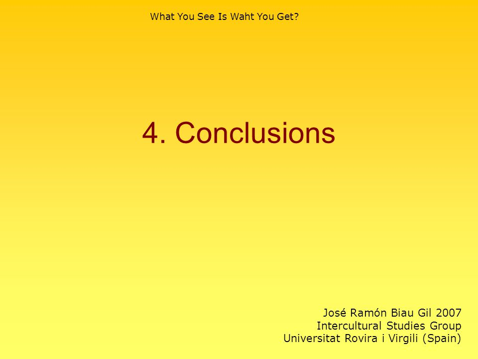 4. Conclusions What You See Is Waht You Get? José Ramón Biau Gil 2007 Intercultural Studies Group Universitat Rovira i Virgili (Spain)