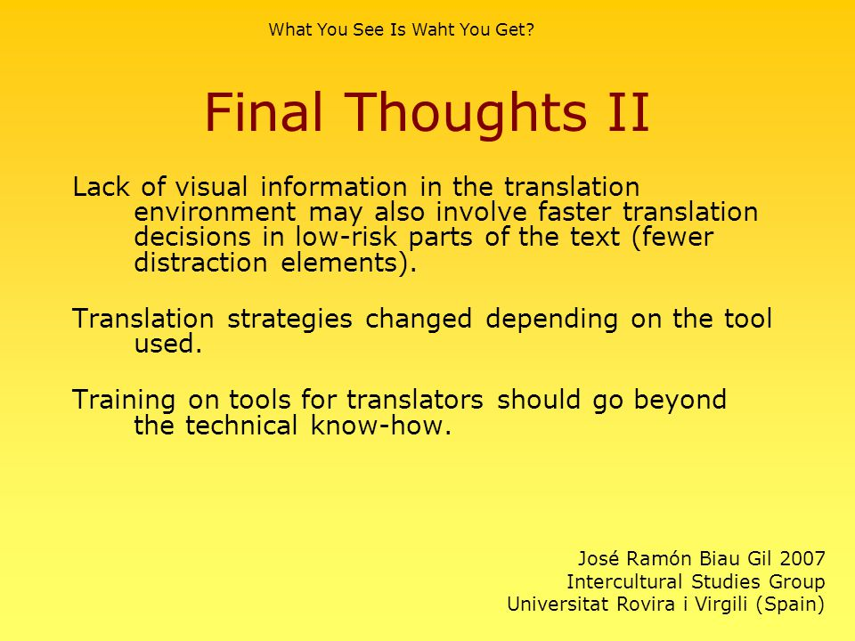 Final Thoughts II Lack of visual information in the translation environment may also involve faster translation decisions in low-risk parts of the tex