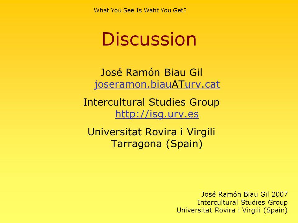 Discussion José Ramón Biau Gil joseramon.biauATurv.cat joseramon.biauurv.cat Intercultural Studies Group http://isg.urv.es http://isg.urv.es Universitat Rovira i Virgili Tarragona (Spain) What You See Is Waht You Get.