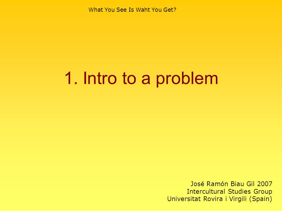 1. Intro to a problem What You See Is Waht You Get? José Ramón Biau Gil 2007 Intercultural Studies Group Universitat Rovira i Virgili (Spain)