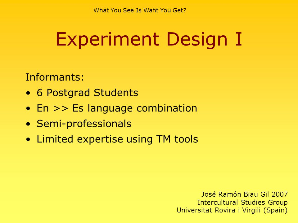 Experiment Design I Informants: 6 Postgrad Students En >> Es language combination Semi-professionals Limited expertise using TM tools What You See Is Waht You Get.