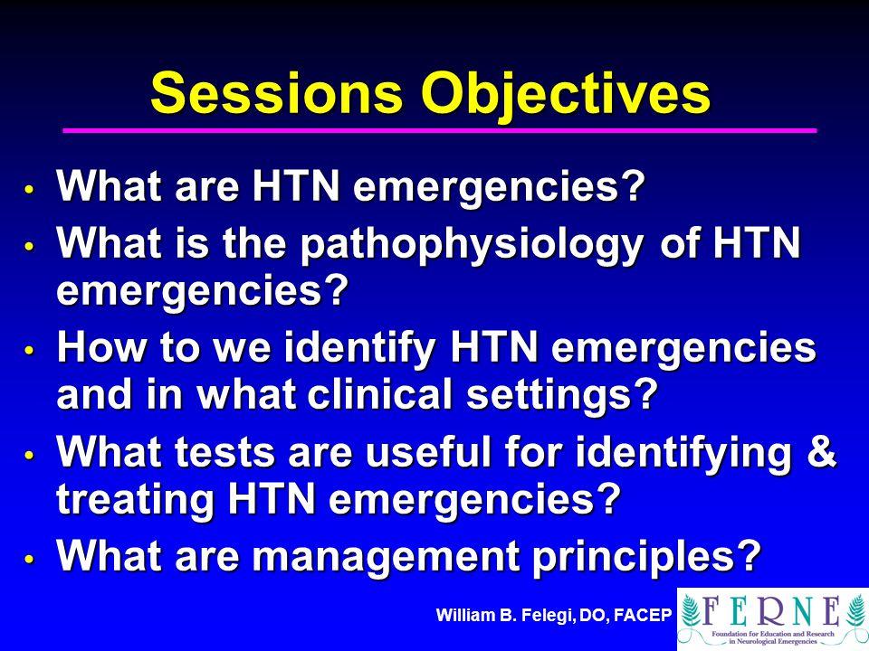 William B. Felegi, DO, FACEP Sessions Objectives What are HTN emergencies? What are HTN emergencies? What is the pathophysiology of HTN emergencies? W
