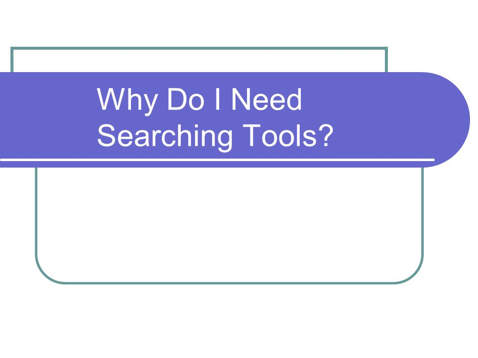 Why Do I Need Searching Tools?
