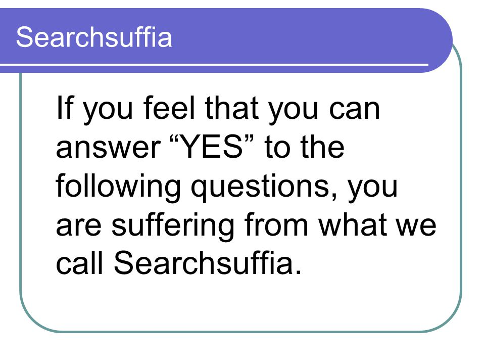 Searchsuffia If you feel that you can answer YES to the following questions, you are suffering from what we call Searchsuffia.