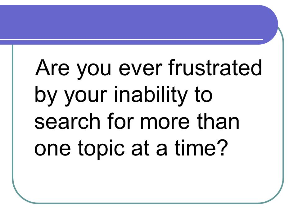 Are you ever frustrated by your inability to search for more than one topic at a time?