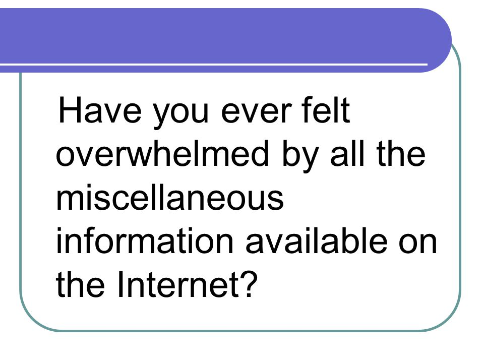 Have you ever felt overwhelmed by all the miscellaneous information available on the Internet?