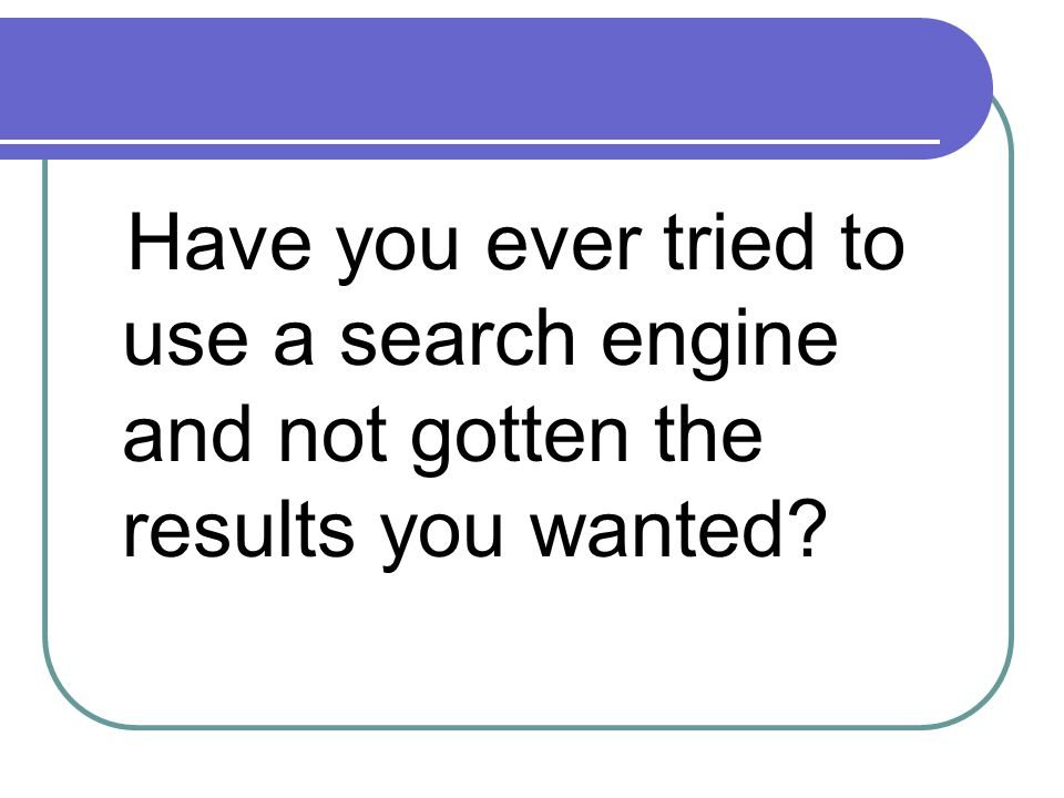 Have you ever tried to use a search engine and not gotten the results you wanted?