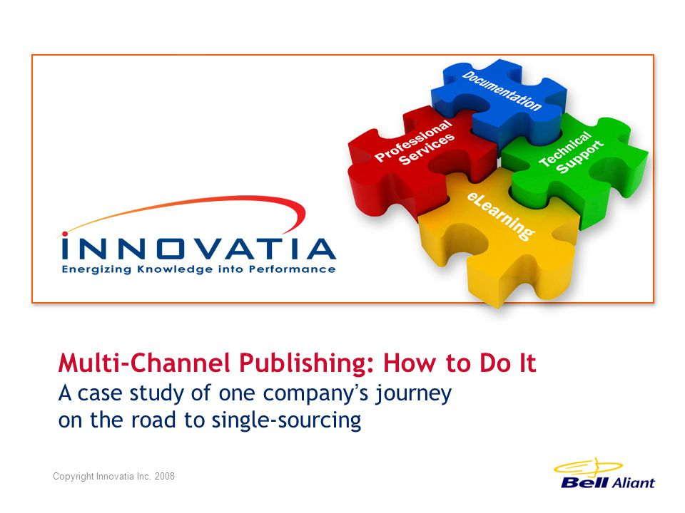 Multi-Channel Publishing: How to Do It A case study of one company ' s journey on the road to single-sourcing Copyright Innovatia Inc.