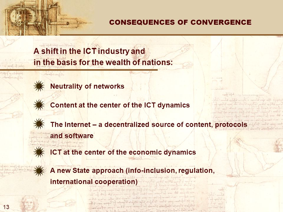 CONSEQUENCES OF CONVERGENCE A shift in the ICT industry and in the basis for the wealth of nations: Neutrality of networks Content at the center of the ICT dynamics The Internet – a decentralized source of content, protocols and software ICT at the center of the economic dynamics A new State approach (info-inclusion, regulation, international cooperation) 13
